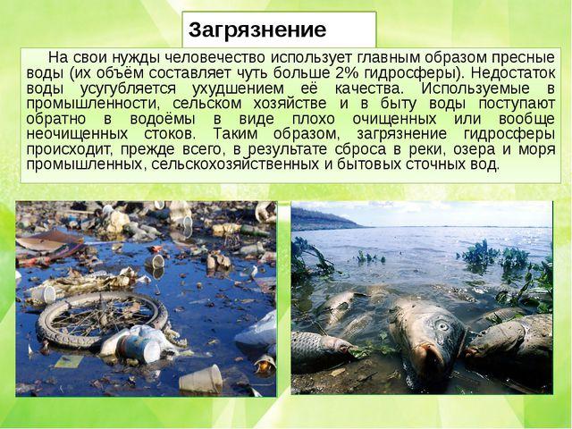 Загрязнение воды На свои нужды человечество использует главным образом пресны...