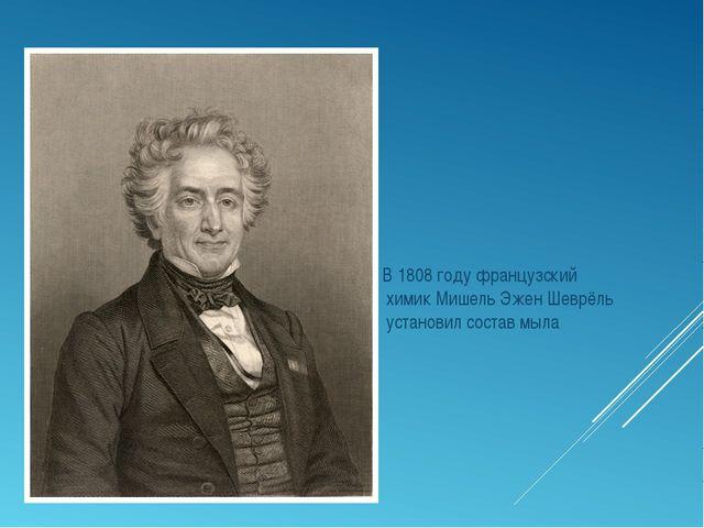 В 1808 году французский химикМишель Эжен Шеврёль установил состав мыла