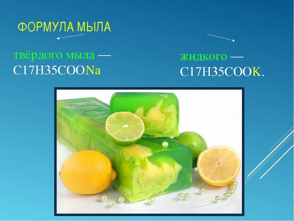 ФОРМУЛА МЫЛА твёрдого мыла— C17H35COONa жидкого— C17H35COOK.