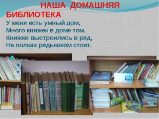НАША ДОМАШНЯЯ БИБЛИОТЕКА У меня есть умный дом, Много книжек в доме том. Кни