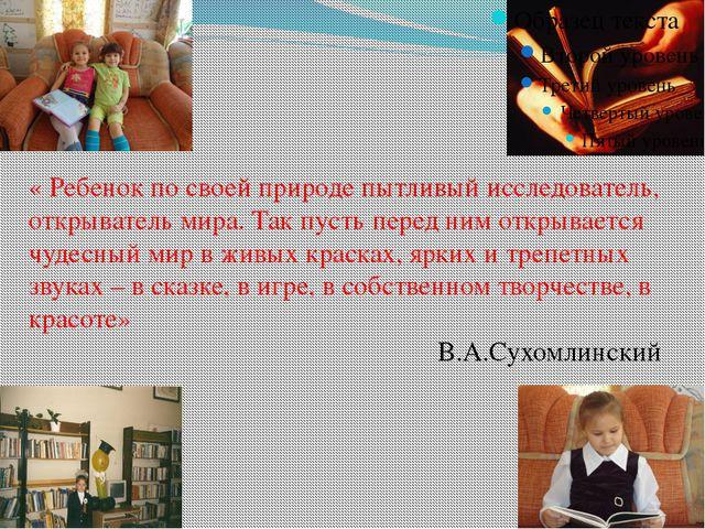« Ребенок по своей природе пытливый исследователь, открыватель мира. Так пус...