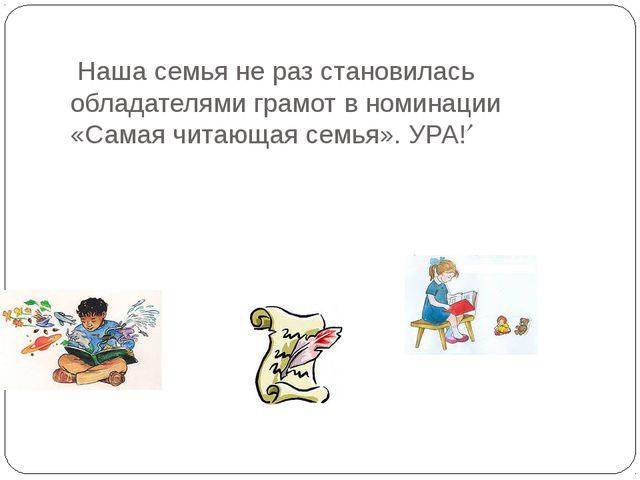 Наша семья не раз становилась обладателями грамот в номинации «Самая читающа...