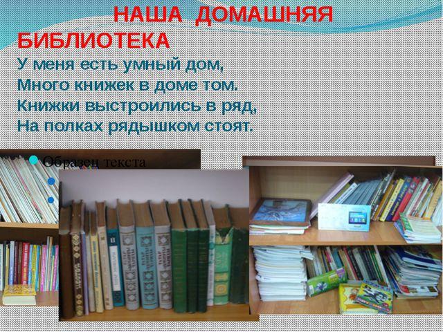 НАША ДОМАШНЯЯ БИБЛИОТЕКА У меня есть умный дом, Много книжек в доме том. Кни...