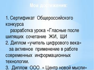 Мои достижения: 1. Сертификат Общероссийского конкурса разработка урока «Глас