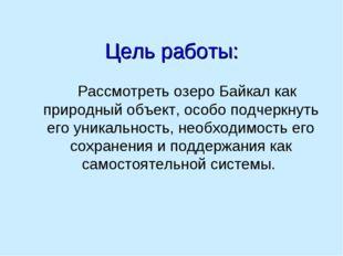 Цель работы: Рассмотреть озеро Байкал как природный объект, особо подчеркнуть