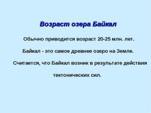 Возраст озера Байкал Обычно приводится возраст 20-25млн.лет. Байкал - это