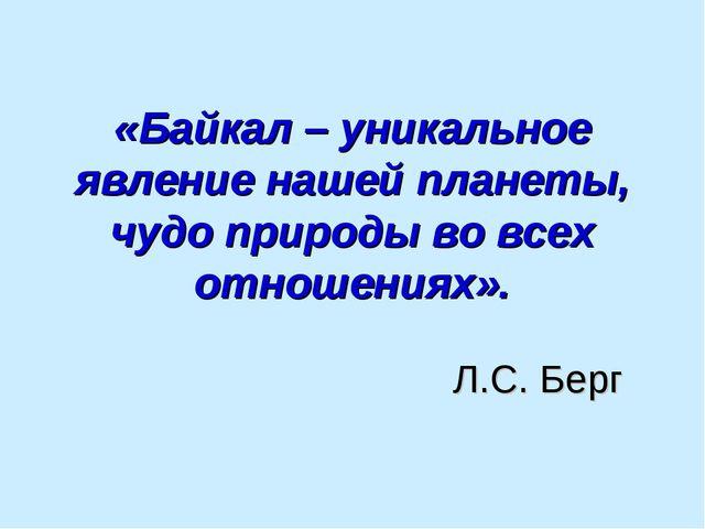 «Байкал – уникальное явление нашей планеты, чудо природы во всех отношениях»....