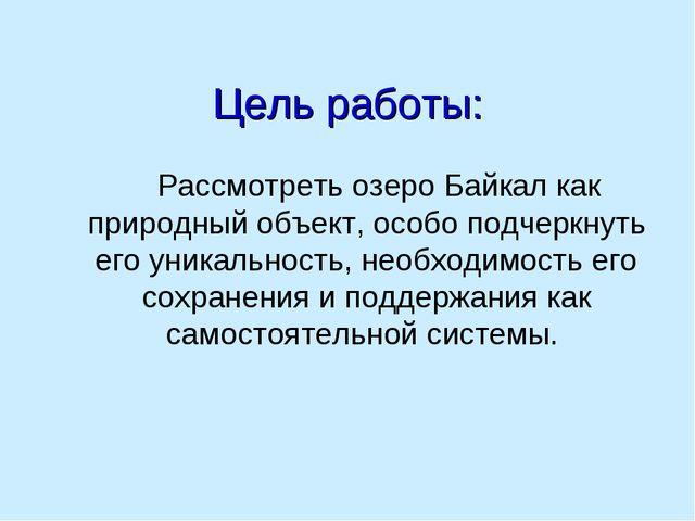 Цель работы: Рассмотреть озеро Байкал как природный объект, особо подчеркнуть...