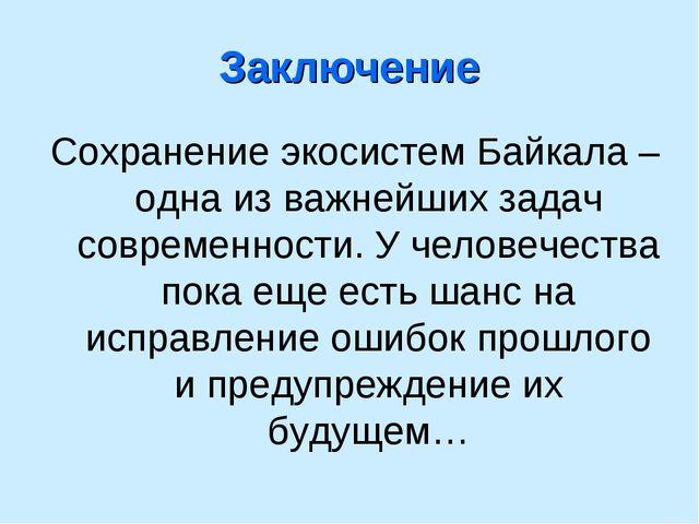 Заключение Сохранение экосистем Байкала – одна из важнейших задач современнос...