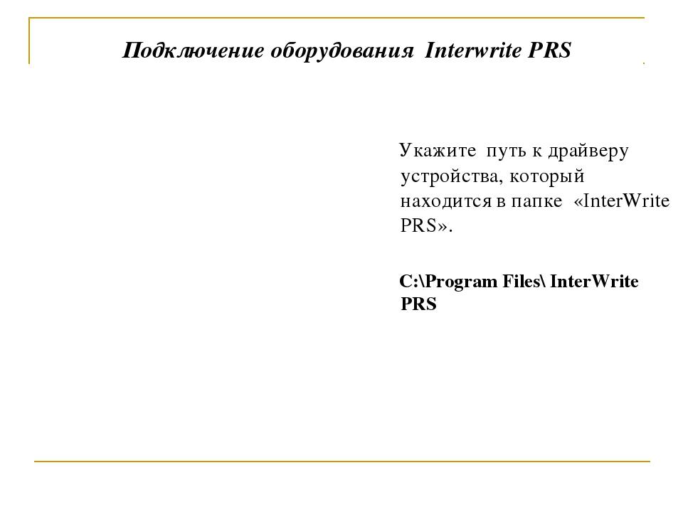 Подключение оборудования Interwrite PRS Укажите путь к драйверу устройства, к...