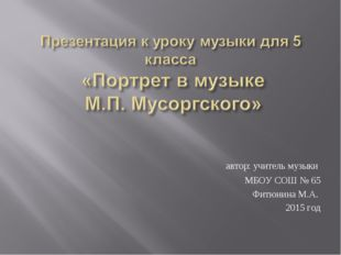 автор: учитель музыки МБОУ СОШ № 65 Фитюнина М.А. 2015 год