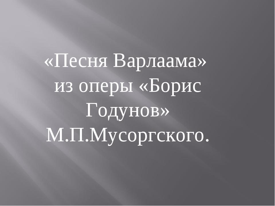 «Песня Варлаама» из оперы «Борис Годунов» М.П.Мусоргского.