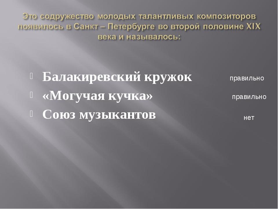 Балакиревский кружок «Могучая кучка» Союз музыкантов правильно правильно нет