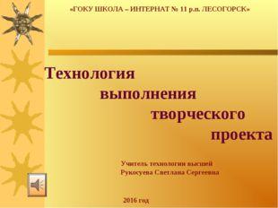 «ГОКУ ШКОЛА – ИНТЕРНАТ № 11 р.п. ЛЕСОГОРСК» Технология выполнения творческого