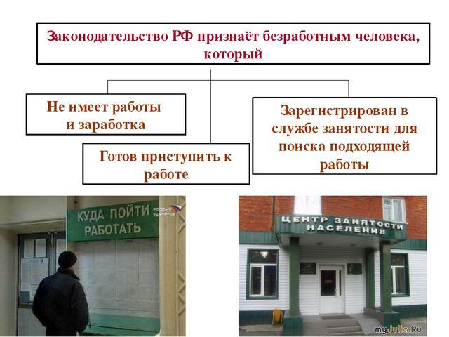 Законодательство РФ признаёт безработным человека, который Не имеет работы и...
