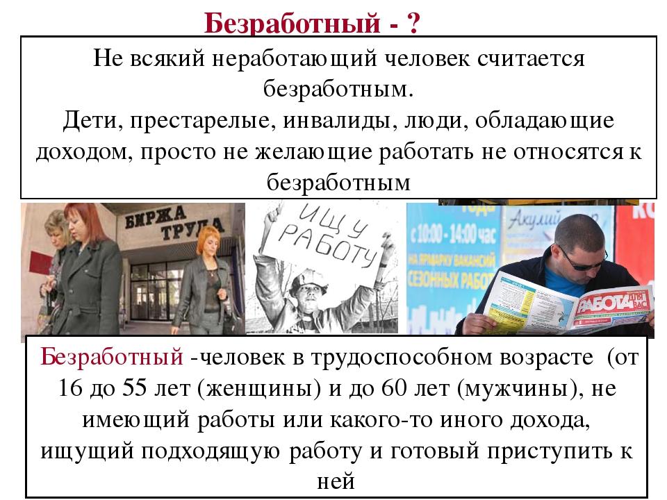 Безработный - ? Не всякий неработающий человек считается безработным. Дети, п...