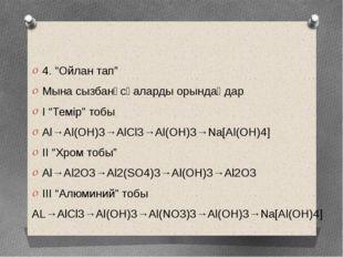 """4. """"Ойлан тап"""" Мына сызбанұсқаларды орындаңдар I """"Темір"""" тобы Al→Al(OH)3→AlC"""