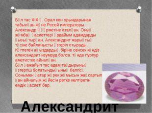 Александрит Бұл тас XIX ғ. Орал кен орындарынан табылған және Ресей император