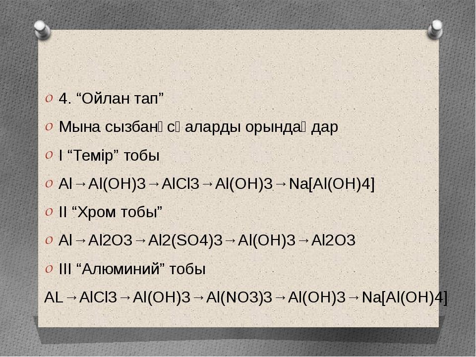 """4. """"Ойлан тап"""" Мына сызбанұсқаларды орындаңдар I """"Темір"""" тобы Al→Al(OH)3→AlC..."""