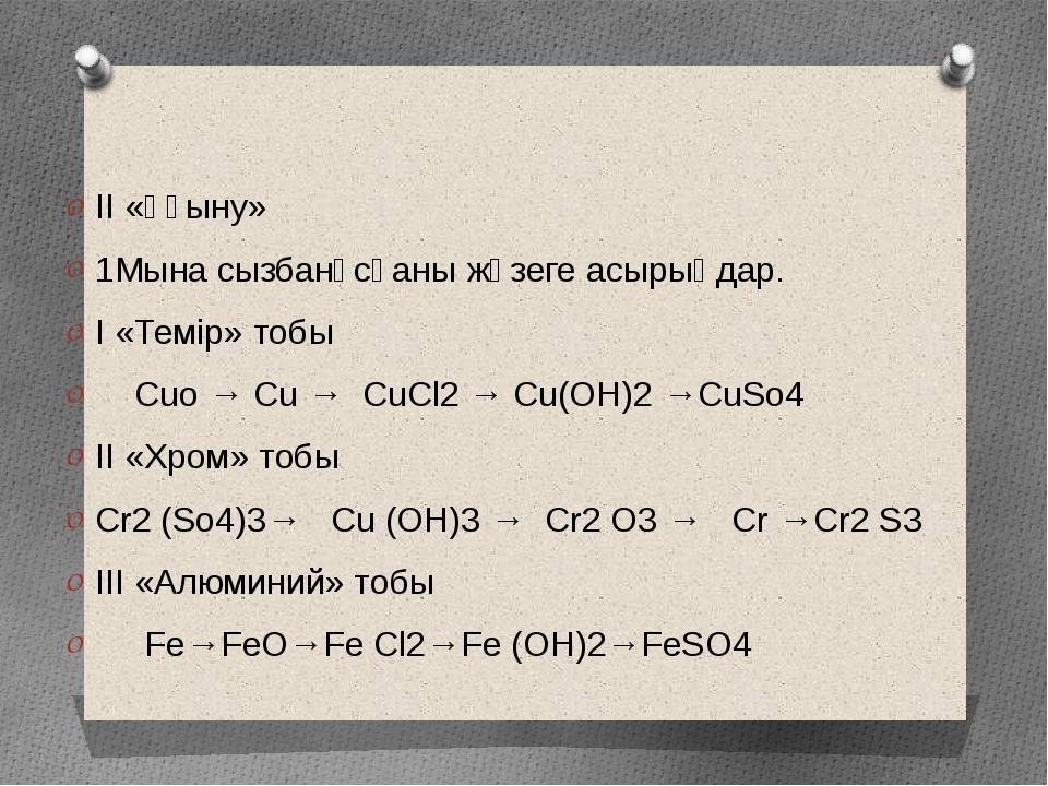 II «Ұғыну» 1Мына сызбанұсқаны жүзеге асырыңдар. I «Темір» тобы Cuo → Cu → CuС...