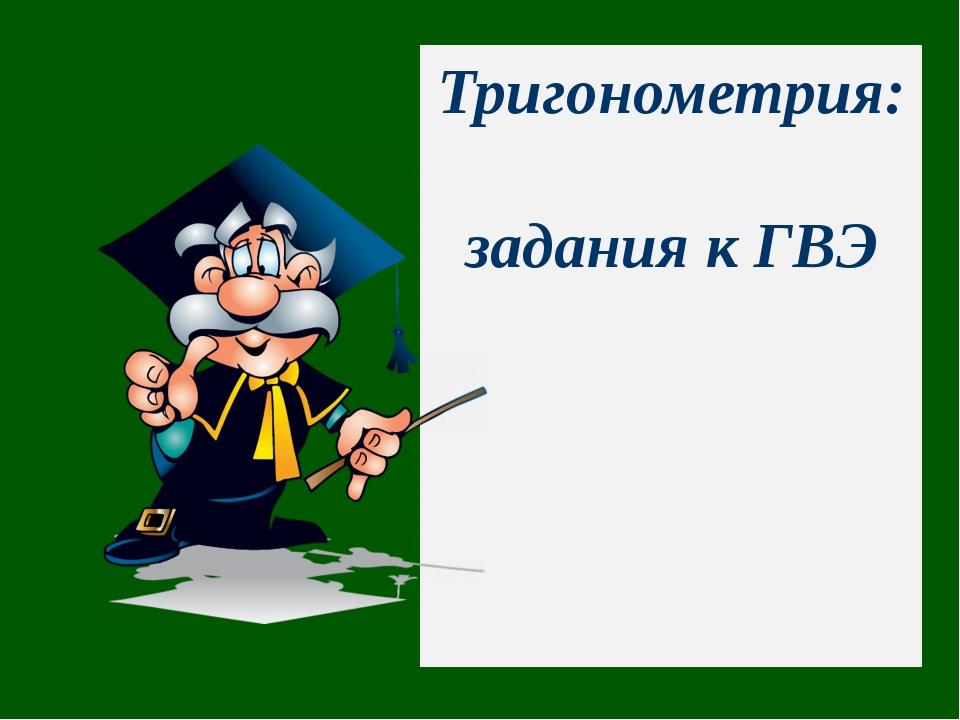 Тригонометрия: задания к ГВЭ