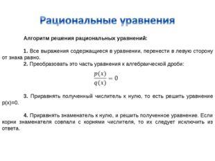 Алгоритм решения рациональных уравнений:  1. Все выражения содержащиеся в