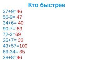 Кто быстрее 37+9=46 56-9= 47 34+6= 40 90-7= 83 72-3=69 25+7= 32 43+57=100 69-