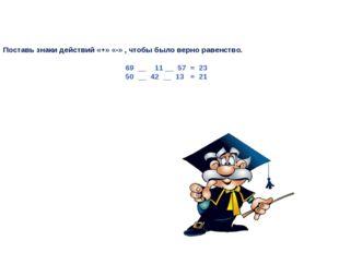 Поставь знаки действий «+» «-» , чтобы было верно равенство. 69 __ 11 __ 57 =