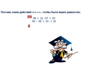 Поставь знаки действий «+» «-» , чтобы было верно равенство. 69 + 11 - 57 = 2