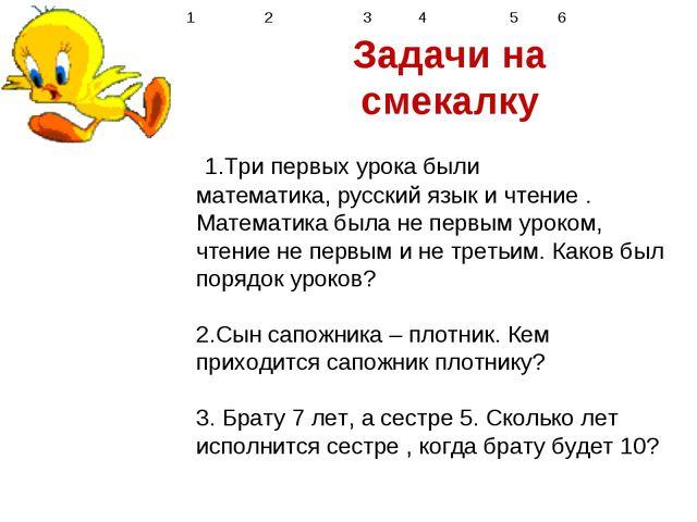 1 2 34 56  Задачи на смекалку 1.Три первых урока были математика, р...