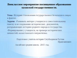 Тема: История становления государственности казахов в лицах и фактах. Задачи: