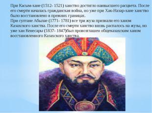 При Касым-хане (1512- 1521) ханство достигло наивысшего расцвета. После его с