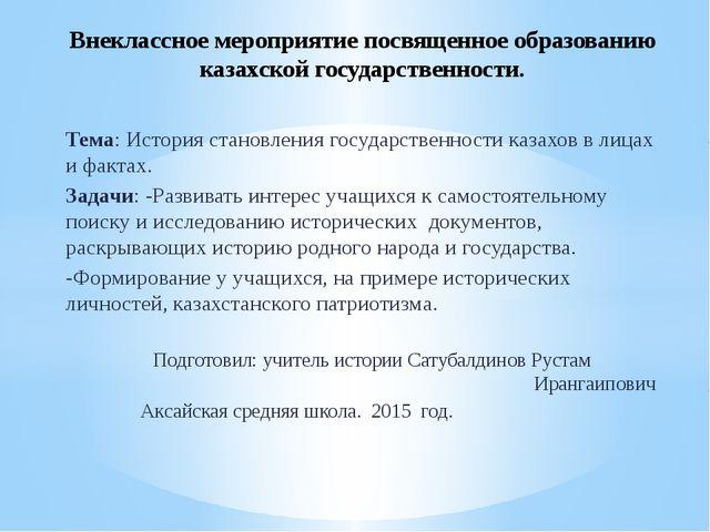 Тема: История становления государственности казахов в лицах и фактах. Задачи:...