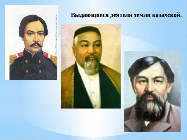 Выдающиеся деятели земли казахской.