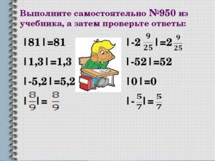Выполните самостоятельно №950 из учебника, а затем проверьте ответы: |81|=81