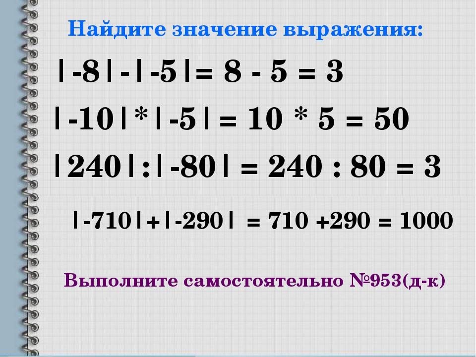 Найдите значение выражения: |-8|-|-5| |-10|*|-5| |240|:|-80| |-710|+|-290| =...