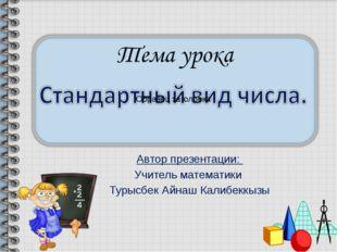 Автор презентации: Учитель математики Турысбек Айнаш Калибеккызы