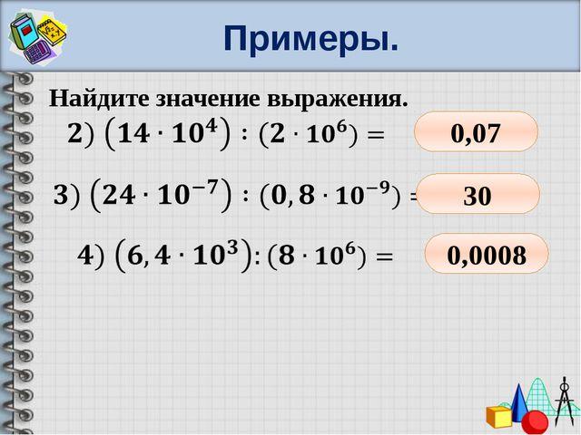 Примеры. Найдите значение выражения. 0,07 30 0,0008
