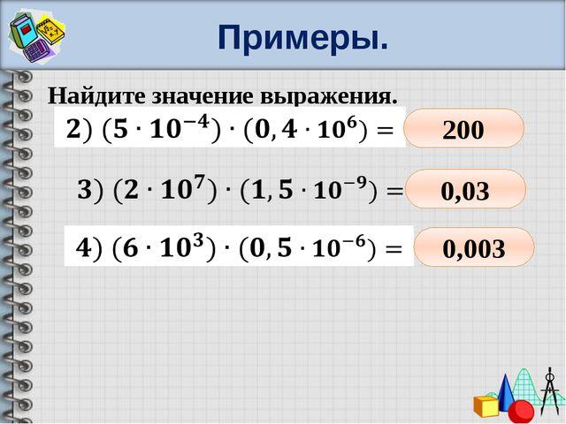 Примеры. Найдите значение выражения.   200 0,03 0,003