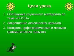 Цели урока Обобщение изученного материала по теме «FOOD»; Закрепление лексиче
