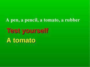 Test yourself A tomato A pen, a pencil, a tomato, a rubber