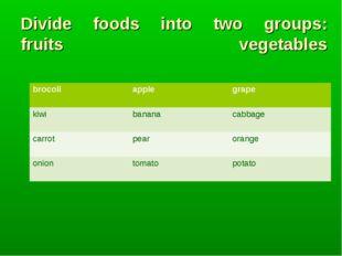 Divide foods into two groups: fruits vegetables brocoliapplegrape kiwibana