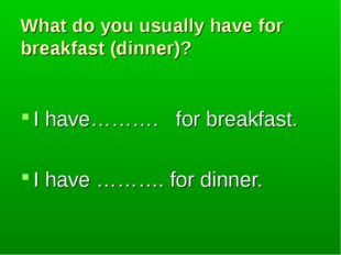 What do you usually have for breakfast (dinner)? I have………. for breakfast. I