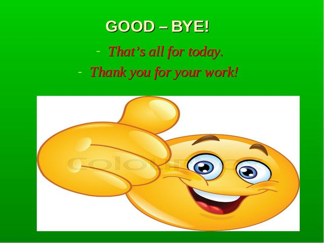 GOOD – BYE! That's all for today. Thank you for your work!