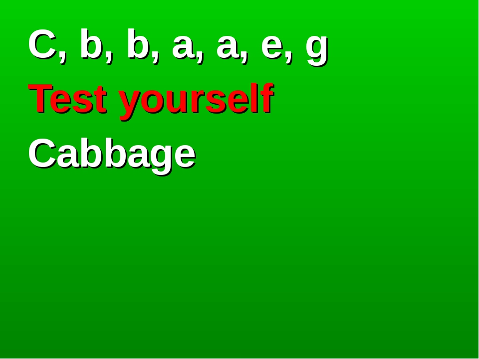 C, b, b, a, a, e, g Test yourself Cabbage