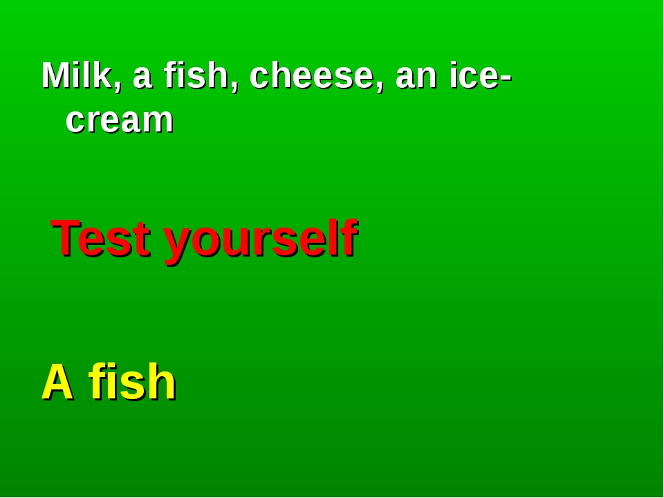 Milk, a fish, cheese, an ice- cream Test yourself A fish