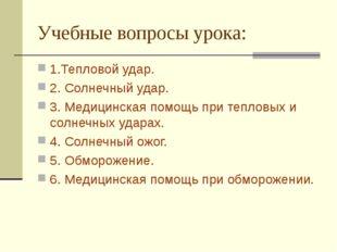 Учебные вопросы урока: 1.Тепловой удар. 2. Солнечный удар. 3. Медицинская пом