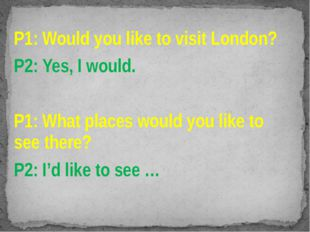 P1: Would you like to visit London? P2: Yes, I would. P1: What places would y