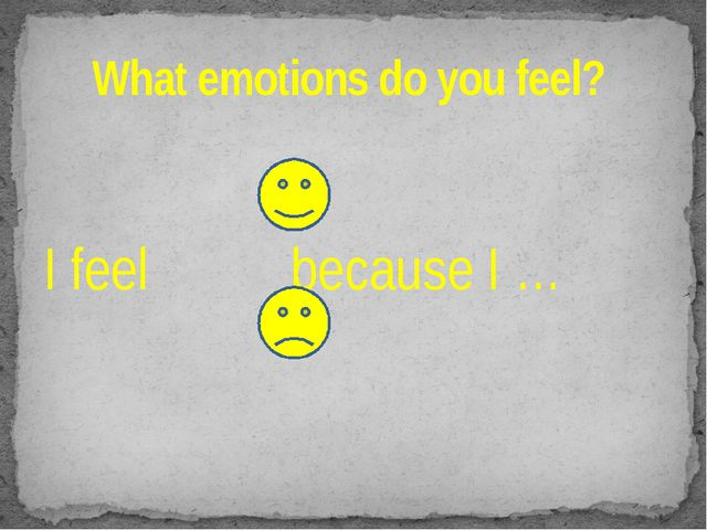 What emotions do you feel?  I feel because I …