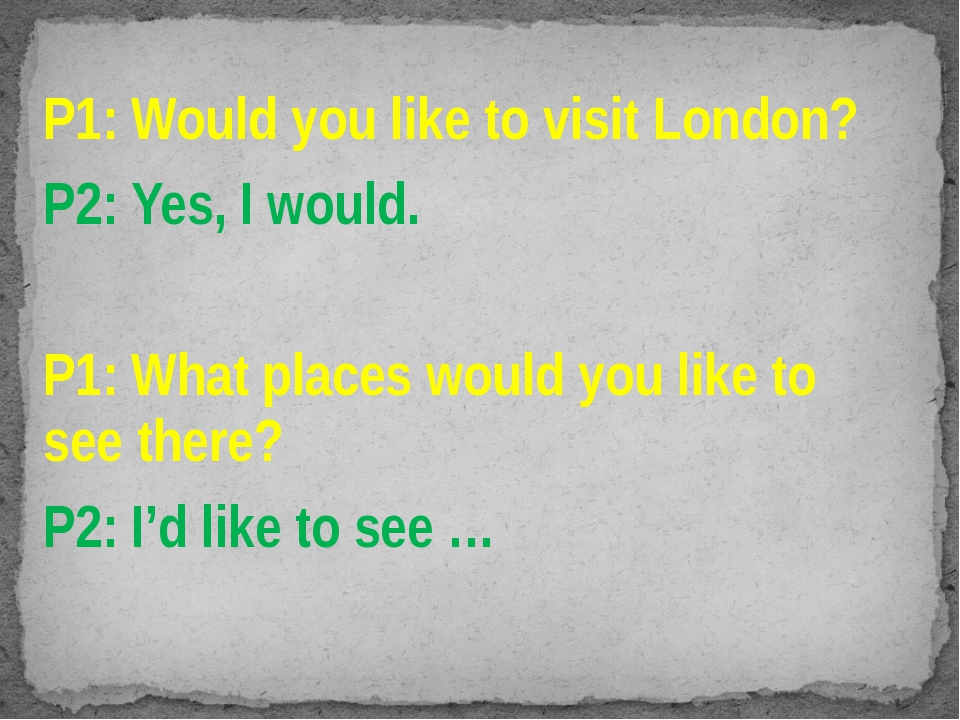 P1: Would you like to visit London? P2: Yes, I would. P1: What places would y...